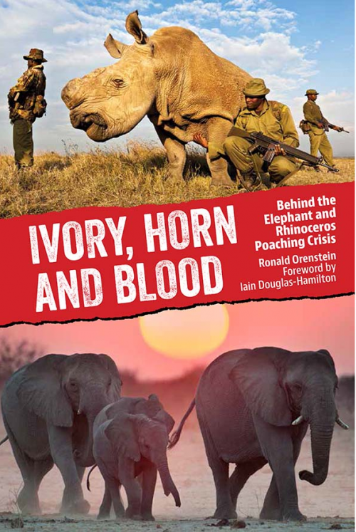 Ivory, Horn and Blood: Behind the Elephant and Rhinoceros Poaching Crisis by Dr. Ronald Orenstein.